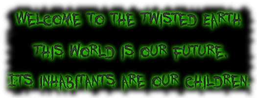 Welcome to the Twisted Earth. This world is our future. Its inhabitants are our children.